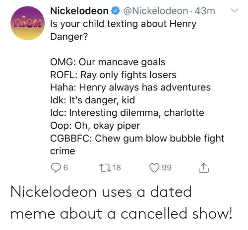 Crime, Goals, and Meme: Nickelodeon @Nickelodeon 43m  Is your child texting about Henry  Danger?  OMG: Our mancave goals  ROFL: Ray only fights losers  Haha: Henry always has adventures  Idk: It's danger, kid  Idc: Interesting dilemma, charlotte  Oop: Oh, okay piper  CGBBFC: Chew gum blow bubble fight  crime  L218  99  6 Nickelodeon uses a dated meme about a cancelled show!