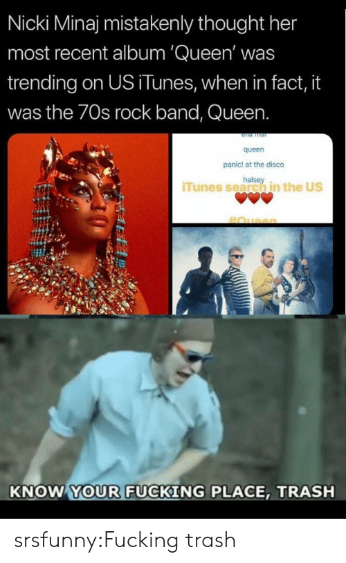Fucking, Nicki Minaj, and Trash: Nicki Minaj mistakenly thought her  most recent album 'Queen' was  trending on US iTunes, when in fact, it  was the 70s rock band, Queen.  queen  panic! at the disco  halse  iTunes search in the US  KNOW YOUR FUCKING PLACE, TRASH srsfunny:Fucking trash
