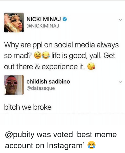 Bitch, Funny, and Instagram: NICKI MINAJ  @NICKIMINAJ  Why are ppl on social media always  so mad?参手life is good, yall. Get  out there & experience it.  childish sadbino  @datassque  bitch we broke @pubity was voted 'best meme account on Instagram' 😂