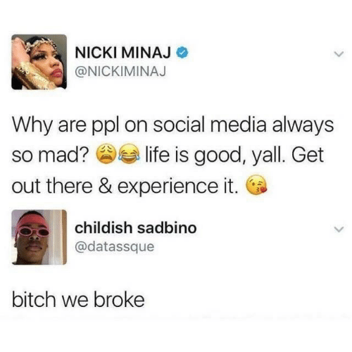 nicki: NICKI MINAJ  @NICKIMINAJ  Why are ppl on social media always  life is good, yall. Get  so mad?  out there & experience it.  childish sadbino  @datassque  bitch we broke