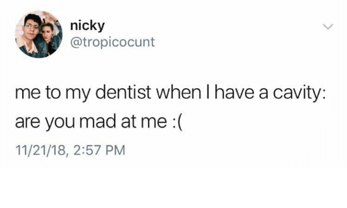 nicky: nicky  @tropicocunt  me to my dentist when I have a cavity:  are you mad at me :(  11/21/18, 2:57 PM