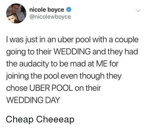 Wedding Day: nicole boyce  @nicolewboyce  I was just in an uber pool with a couple  going to their WEDDING and they had  the audacity to be mad at ME for  joining the pool even though they  chose UBER POOL on their  WEDDING DAY Cheap Cheeeap
