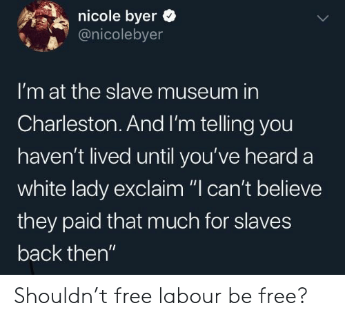 "slaves: nicole byer  @nicolebyer  I'm at the slave museum in  Charleston.And I'm telling you  haven't lived until you've heard a  white lady exclaim ""I can't believe  they paid that much for slaves  back then"" Shouldn't free labour be free?"