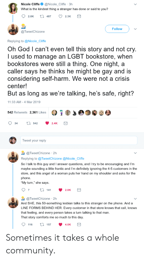 "self harm: Nicole Cliffe@Nicole_Cliffe 3h  What is the kindest thing a stranger has done or said to you?  2.0K t 487 2.3K  Follow  @TweetChizone  Replying to @Nicole_Cliffe  Oh God l can't even tell this story and not cry  I used to manage an LGBT bookstore, when  bookstores were still a thing. One night, a  caller says he thinks he might be gay and is  considering self-harm. We were not a crisis  center!  But as long as we're talking, he's safe, right?  11:33 AM -4 Mar 2019  542 Retweets 2,361 Likes  34 tl 542 2.4K  Tweet your reply  TweetChizone 2h  Replying to @TweetChizone @Nicole_Cliffe  So l talk to this guy and I answer questions, and I try to be encouraging and I'm  maybe sounding a little frantic and I'm definitely ignoring the 4-5 customers in the  store, and this angel of a woman puts her hand on my shoulder and asks for the  phone  ""My turn,"" she says  @TweetChizone 2h  And SHE, this 50-something lesbian talks to this stranger on the phone. And a  LINE FORMS BEHIND HER. Every customer in that store knows that call, knows  that feeling, and every person takes a turn talking to that man  That story comforts me so much to this day  116 ti 157 4.0K Sometimes it takes a whole community."
