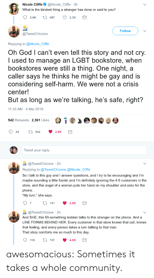 "self harm: Nicole Cliffe@Nicole_Cliffe 3h  What is the kindest thing a stranger has done or said to you?  2.0K t 487 2.3K  Follow  @TweetChizone  Replying to @Nicole_Cliffe  Oh God l can't even tell this story and not cry  I used to manage an LGBT bookstore, when  bookstores were still a thing. One night, a  caller says he thinks he might be gay and is  considering self-harm. We were not a crisis  center!  But as long as we're talking, he's safe, right?  11:33 AM -4 Mar 2019  542 Retweets 2,361 Likes  34 tl 542 2.4K  Tweet your reply  TweetChizone 2h  Replying to @TweetChizone @Nicole_Cliffe  So l talk to this guy and I answer questions, and I try to be encouraging and I'm  maybe sounding a little frantic and I'm definitely ignoring the 4-5 customers in the  store, and this angel of a woman puts her hand on my shoulder and asks for the  phone  ""My turn,"" she says  @TweetChizone 2h  And SHE, this 50-something lesbian talks to this stranger on the phone. And a  LINE FORMS BEHIND HER. Every customer in that store knows that call, knows  that feeling, and every person takes a turn talking to that man  That story comforts me so much to this day  116 ti 157 4.0K awesomacious:  Sometimes it takes a whole community."