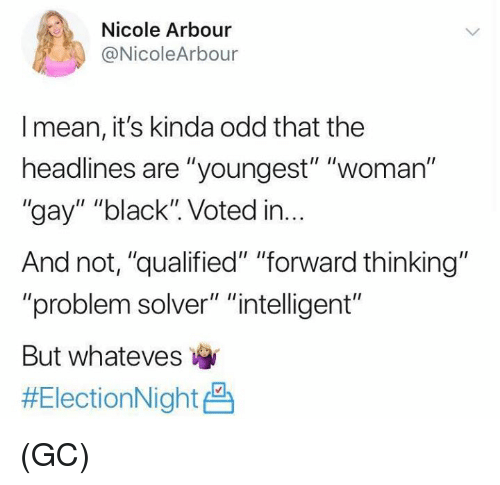 "Whateves: Nicole  @NicoleArbour  Arbour  I mean, it's kinda odd that the  headlines are ""youngest"" ""woman""  ""gay"" ""black"". Voted in...  And not, ""qualified"" ""forward thinking""  ""problem solver"" ""intelligent""  But whateves  (GC)"