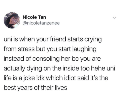 its the best: Nicole Tan  @nicoletanzenee  uni is when your friend starts crying  from stress but you start laughing  instead of consoling her bc you are  actually dying on the inside too hehe uni  life is a joke idk which idiot said it's the  best years of their lives