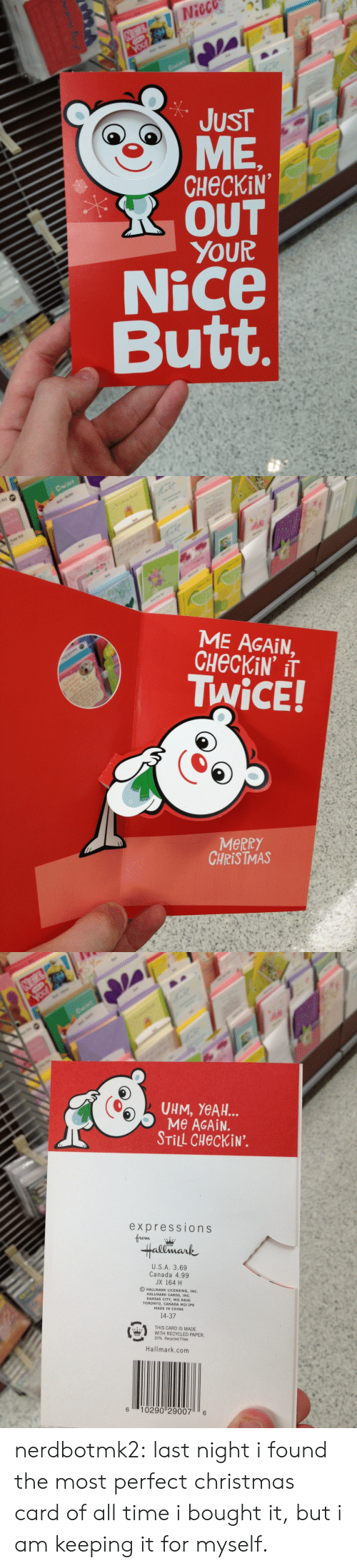 Butt, Christmas, and Tumblr: Nieco  JUST  CHECKiN  R OUT  YOUR  Nice  Butt   ME AGAIN,  TWiCE!  MeRRY  CHRISTMAS   UHM, YeAH..  Me AGAiN.  STİLL CHeckiN.  expressions  Hallmark  U.S.A. 3.69  Canada 4.99  JX 164 H  O HALLMARK LICENSING, INC.  HALLMARK CARDS, INC  KANSAS CITY, MO 64141  TORONTO, CANADA M2J 1P6  MADE IN CHINA  14-37  姭  THIS CARD IS MADE  WITH RECYCLED PAPER.  20% Recycled Fiber  es  Hallmark.com  6 10290 29007 6 nerdbotmk2:  last night i found the most perfect christmas card of all time i bought it, but i am keeping it for myself.