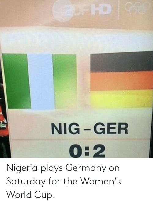 World Cup: Nigeria plays Germany on Saturday for the Women's World Cup.