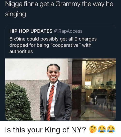 """Memes, Singing, and Hip Hop: Nigga finna get a Grammy the way he  Singing  HIP HOP UPDATES @RapAccess  6ix9ine could possibly get all 9 charges  dropped for being """"cooperative"""" with  authorities Is this your King of NY? 🤔😂😂"""