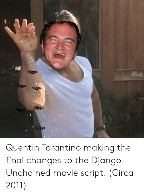 Django: Nigga  gga Nigga  Nigga  Ni Quentin Tarantino making the final changes to the Django Unchained movie script. (Circa 2011)