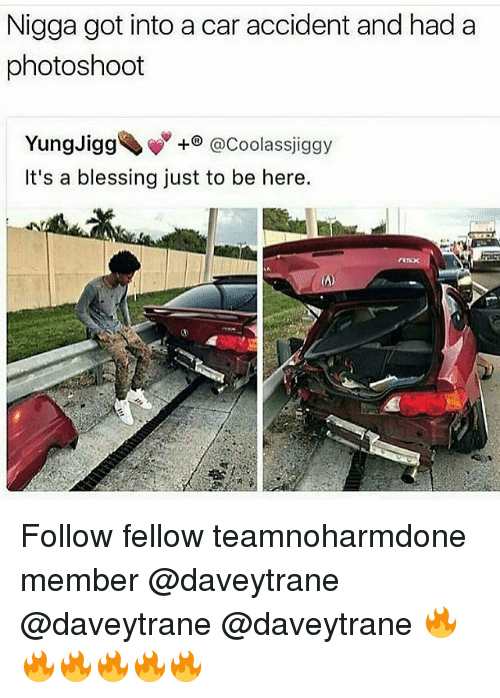 Memes, 🤖, and Got: Nigga got into a car accident and had a  photoshoot  Yungligg、w  It's a blessing just to be here.  +@Coolassjiggy Follow fellow teamnoharmdone member @daveytrane @daveytrane @daveytrane 🔥🔥🔥🔥🔥🔥