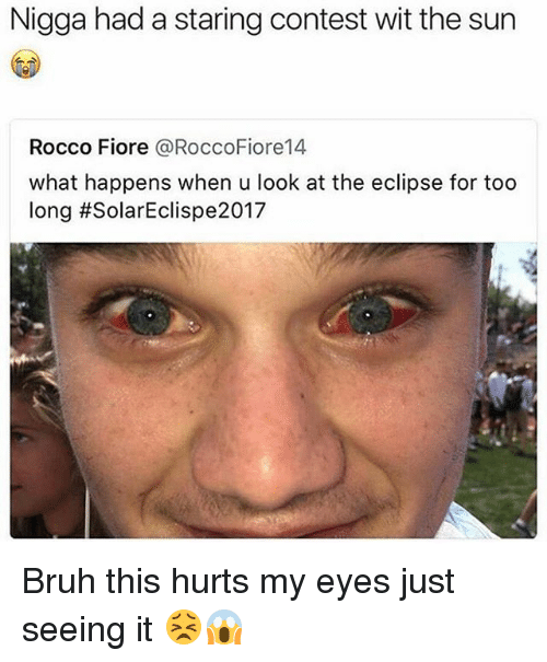 Bruh, Funny, and Eclipse: Nigga had a staring contest wit the sun  Rocco Fiore @RoccoFiore14  what happens when u look at the eclipse for too  long Bruh this hurts my eyes just seeing it 😣😱
