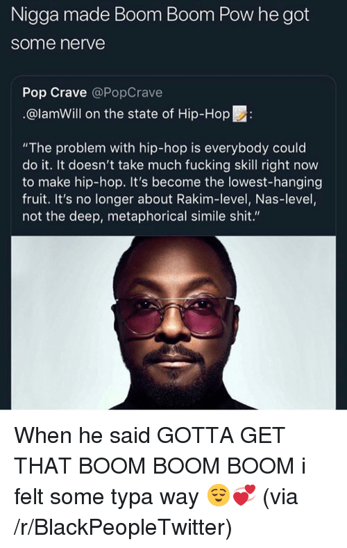 """Blackpeopletwitter, Fucking, and Nas: Nigga made Boom Boom Pow he got  some nerve  Pop Crave @PopCrave  @lamWill on the state of Hip-Hop:  """"The problem with hip-hop is everybody could  do it. It doesn't take much fucking skill right now  to make hip-hop. It's become the lowest-hanging  fruit. It's no longer about Rakim-level, Nas-level,  not the deep, metaphorical simile shit."""" When he said GOTTA GET THAT BOOM BOOM BOOM i felt some typa way 😌💞 (via /r/BlackPeopleTwitter)"""