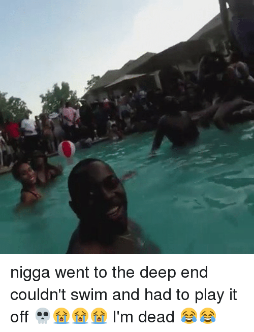 the deep end: nigga went to the deep end couldn't swim and had to play it off 💀😭😭😭 I'm dead 😂😂