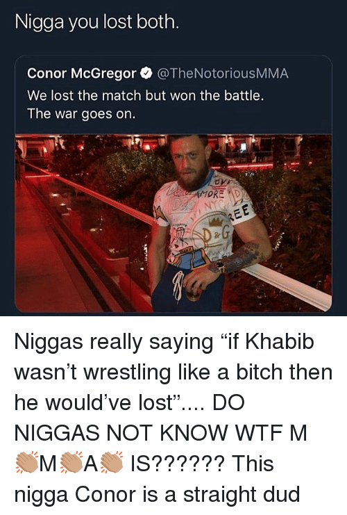 """mcgregor: Nigga you lost both.  Conor McGregor @TheNotoriousMMA  We lost the match but won the battle.  The war goes on. Niggas really saying """"if Khabib wasn't wrestling like a bitch then he would've lost"""".... DO NIGGAS NOT KNOW WTF M👏🏽M👏🏽A👏🏽 IS?????? This nigga Conor is a straight dud"""