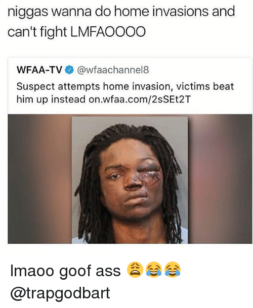 goof: niggas wanna do home invasions and  can't fight LMFAOOOO  WFAA-TV  Gawfaachannel8  Suspect attempts home invasion, victims beat  him up instead on.wfaa.com/2sSEt2T lmaoo goof ass 😩😂😂 @trapgodbart
