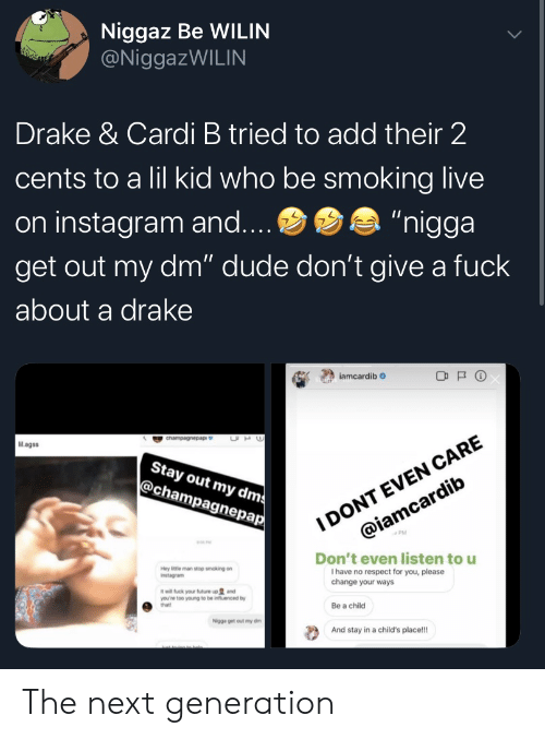 "dms: Niggaz Be WILIN  @NiggazWILIN  Drake & Cardi B tried to add their 2  cents to a lil kid who be smoking live  ""nigga  on instagram and....  get out my dm"" dude don't give a fuck  about a drake  iamcardib  I DONT EVEN CARE  @iamcardib  UH  cnampagnepap  Mlagss  Stay out my dms  @champagnepap  Don't even listen to u  I have no respect for you, please  change your ways  Hey ittle man stop smoking on  Instagram  it will fuck your future up and  you're too young to be influenced by  that!  Be a child  Nigga get out my dm  And stay in a child's place!! The next generation"
