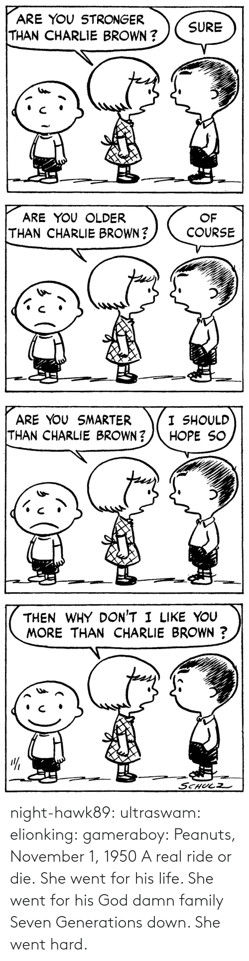 ride: night-hawk89: ultraswam:  elionking:  gameraboy:  Peanuts, November 1, 1950     A real ride or die.   She went for his life. She went for his God damn family Seven Generations down. She went hard.