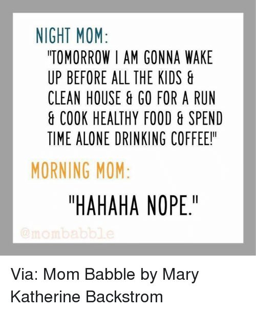 """Drinking Coffee: NIGHT MOM  TOMORROW I AM GONNA WAKE  UP BEFORE ALL THE KIDS  CLEAN HOUSE GO FOR A RUN  COOK HEALTHY FOOD SPEND  TIME ALONE DRINKING COFFEE!""""  MORNING MOM  """"HAHAHA NOPE."""" Via: Mom Babble by Mary Katherine Backstrom"""