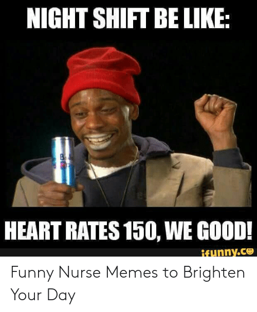 Funny Nurse Memes: NIGHT SHIFT BE LIKE  HEART RATES 150, WE GOOD!  ifunny.ce Funny Nurse Memes to Brighten Your Day
