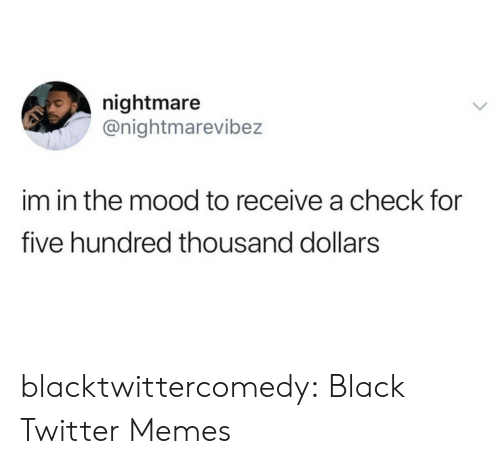 Memes, Mood, and Tumblr: nightmare  @nightmarevibez  im in the mood to receive a check for  five hundred thousand dollars blacktwittercomedy:  Black Twitter Memes