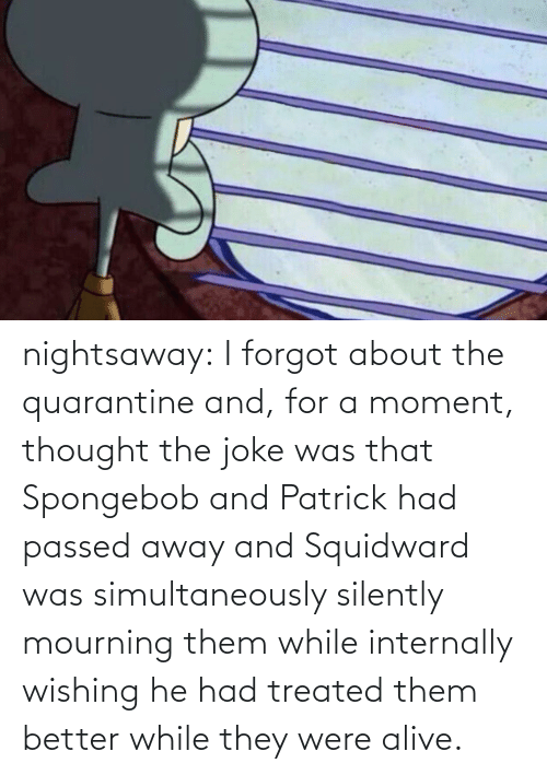 Thought: nightsaway: I forgot about the quarantine and, for a moment, thought the joke was that Spongebob and Patrick had passed away and Squidward was simultaneously silently mourning them while internally wishing he had treated them better while they were alive.