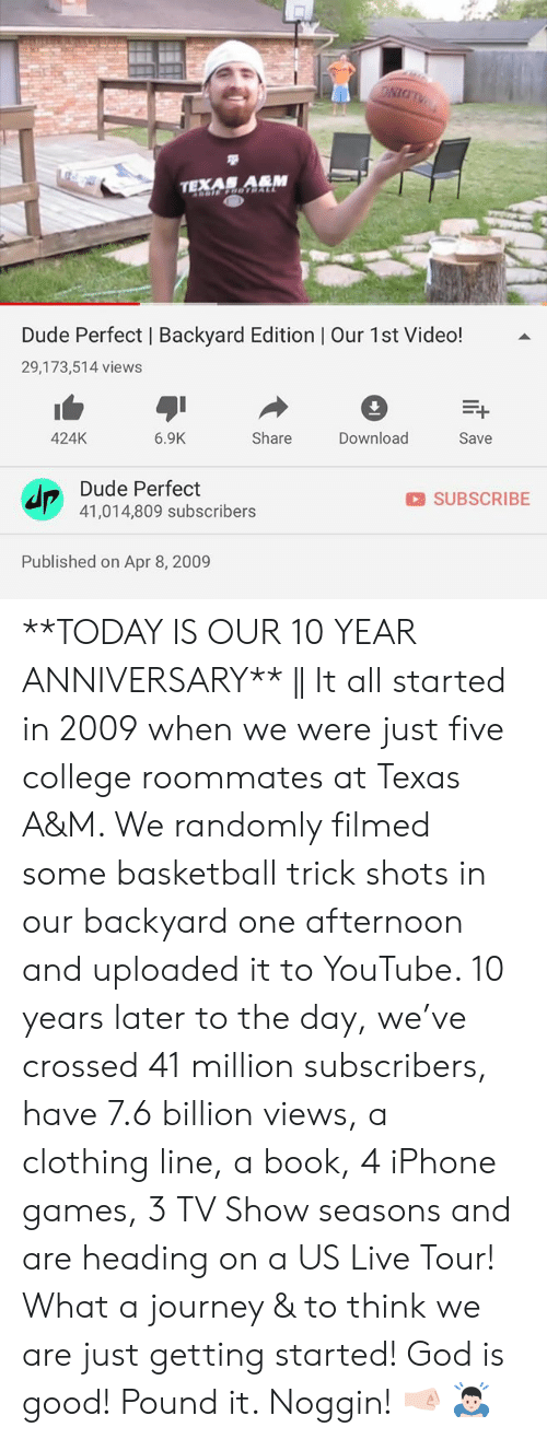 Basketball, College, and Dude: NIGT  TEXAN ARM  Dude Perfect | Backyard Edition | Our 1st Video!  29,173,514 views  424K  6.9K  Share  Download  Save  Dude Perfect  SUBSCRIBE  41,014,809 subscribers  Published on Apr 8, 2009 **TODAY IS OUR 10 YEAR ANNIVERSARY** || It all started in 2009 when we were just five college roommates at Texas A&M. We randomly filmed some basketball trick shots in our backyard one afternoon and uploaded it to YouTube. 10 years later to the day, we've crossed 41 million subscribers, have 7.6 billion views, a clothing line, a book, 4 iPhone games, 3 TV Show seasons and are heading on a US Live Tour! What a journey & to think we are just getting started! God is good! Pound it. Noggin! 🤜🏻 🙇🏻‍♂️