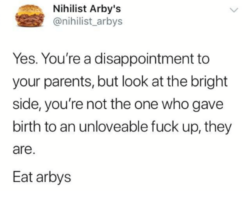 nihilist arby s yes you re a disappointment to your parents but look