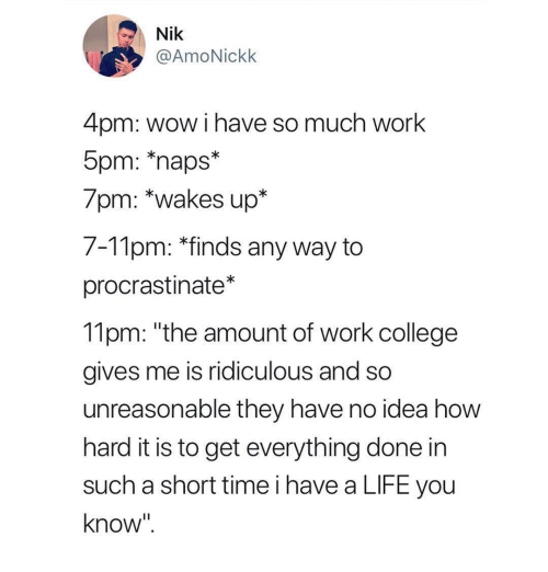 """procrastinate: Nik  @AmoNickk  4pm: wow i have so much work  5pm: naps  /pm: """"wakes up""""  7-Tlpm: """"finds any way to  procrastinate*  11pm: """"the amount of work college  gives me is ridiculous and so  unreasonable they have no idea how  hard it is to get everything done in  such a short time i have a LIFE you  know"""""""