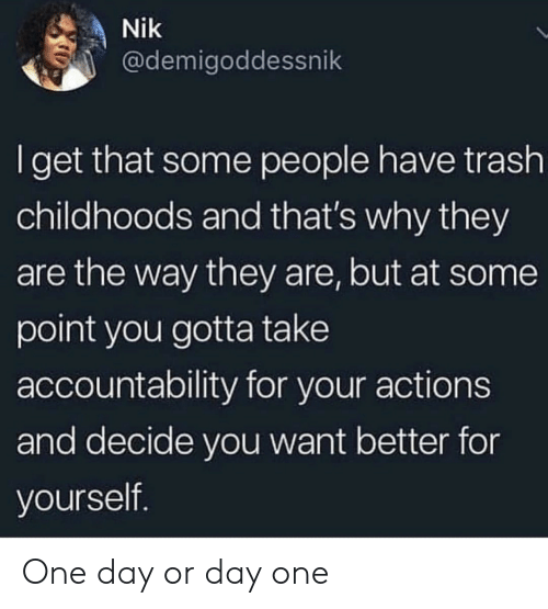 Trash, One, and One Day: Nik  @demigoddessnik  Iget that some people have trash  childhoods and that's why they  are the way they are, but at some  point you gotta take  accountability for your actions  and decide you want better for  yourself. One day or day one