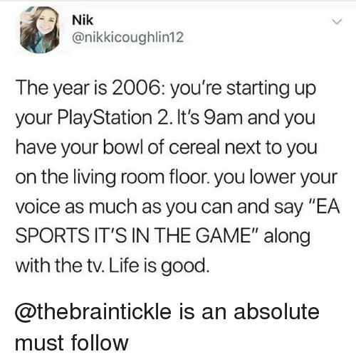 "Life, PlayStation, and Sports: Nik  @nikkicoughlin12  The year is 2006: you're starting up  your PlayStation 2. It's 9am and you  have your bowl of cereal next to you  on the living room floor. you lower your  voice as much as you can and say ""EA  SPORTS IT'S IN THE GAME"" along  with the tv. Life is good @thebraintickle is an absolute must follow"