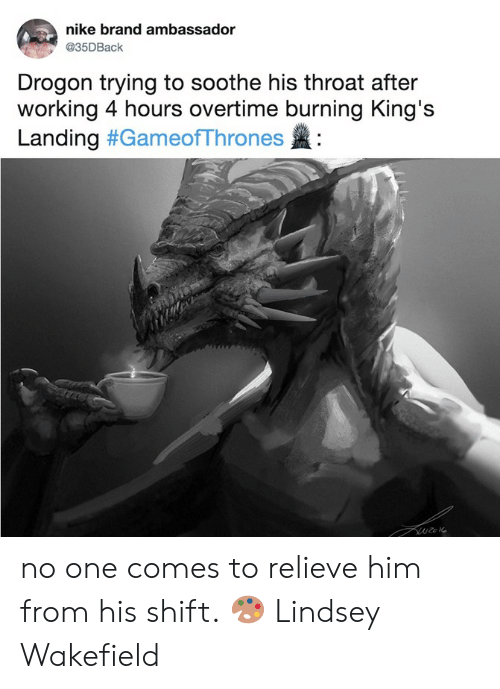Relieve: nike brand ambassador  @35DBaclk  Drogon trying to soothe his throat after  working 4 hours overtime burning King's  Landing #GameofThrones : no one comes to relieve him from his shift.  🎨 Lindsey Wakefield