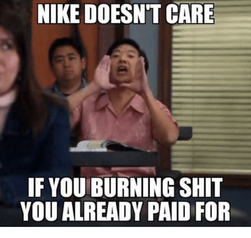 Nike, Shit, and You: NIKE DOESNT CARE  IL  IF YOU BURNING SHIT  YOU ALREADY PAID FOR