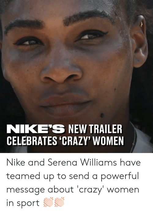 Crazy, Dank, and Nike: NIKE'S NEW TRAILER  CELEBRATES 'CRAZY' WOMEN Nike and Serena Williams have teamed up to send a powerful message about 'crazy' women in sport 👏🏻👏🏻