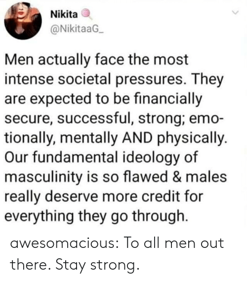Emo, Tumblr, and Blog: Nikita  @NikitaaG  Men actually face the most  intense societal pressures. They  are expected to be financially  secure, successful, strong; emo-  tionally, mentally AND physically.  Our fundamental ideology of  masculinity is so flawed & males  really deserve more credit for  everything they go through awesomacious:  To all men out there. Stay strong.
