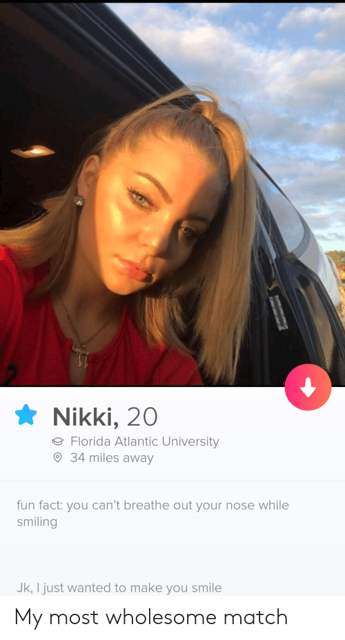 Atlantic: Nikki, 20  Florida Atlantic University  34 miles away  fun fact: you can't breathe out your nose while  smiling  Jk, I just wanted to make you smile My most wholesome match