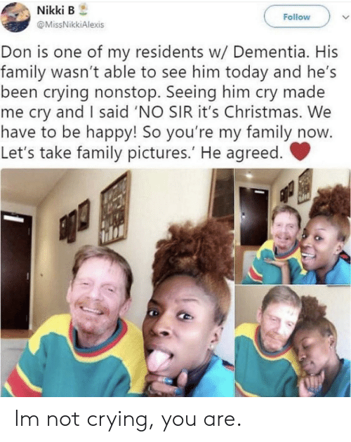 Christmas, Crying, and Family: Nikki B  Follow  @MissNikkiAlexis  Don is one of my residents w/ Dementia. His  family wasn't able to see him today and he's  been crying nonstop. Seeing him cry made  me cry and I said 'NO SIR it's Christmas. We  have to be happy! So you're my family now  Let's take family pictures.' He agreed. Im not crying, you are.