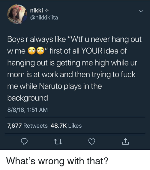 "Memes, Naruto, and Wtf: nikki  @nikkikiita  Boys r always like ""Wtf u never hang out  W me @の""first of all YOUR idea of  hanging out is getting me high while ur  mom is at work and then trying to fuck  me while Naruto plays in the  backaround  8/8/18, 1:51 AM  7,677 Retweets 48.7K Likes What's wrong with that?"