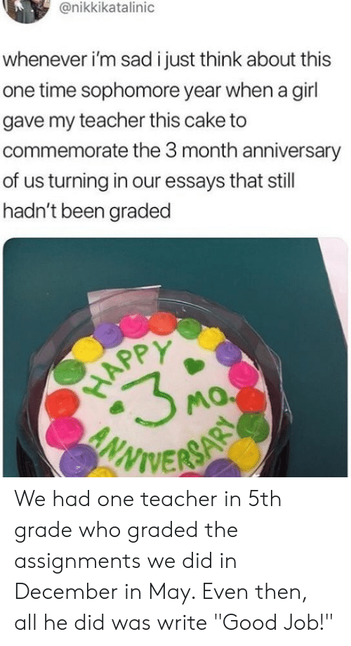 "Teacher, Cake, and Girl: @nikkikatalinic  whenever i'm sad i just think about this  one time sophomore year when a girl  gave my teacher this cake to  commemorate the 3 month anniversary  of us turning in our essays that still  hadn't been graded  WIVER We had one teacher in 5th grade who graded the assignments we did in December in May. Even then, all he did was write ""Good Job!"""
