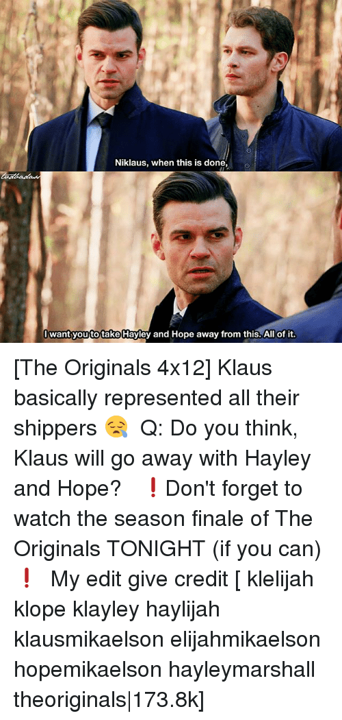 the originals: Niklaus, when this is done,  Iwant you to take Hayley and Hope away from this. All of it. [The Originals 4x12] Klaus basically represented all their shippers 😪 ⠀ Q: Do you think, Klaus will go away with Hayley and Hope? ⠀ ❗️Don't forget to watch the season finale of The Originals TONIGHT (if you can)❗️ ⠀ My edit give credit [ klelijah klope klayley haylijah klausmikaelson elijahmikaelson hopemikaelson hayleymarshall theoriginals|173.8k]