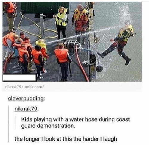 hose: niknok79.tumblr.com/  cleverpudding:  niknak79:  Kids playing with a water hose during coast  guard demonstration  the longer I look at this the harder I laugh