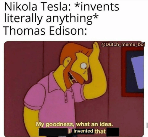 goodness: Nikola Tesla: *invents  literally anything*  Thomas Edison:  @Dutch_meme_boi  My goodness, what an idea.  I invented that