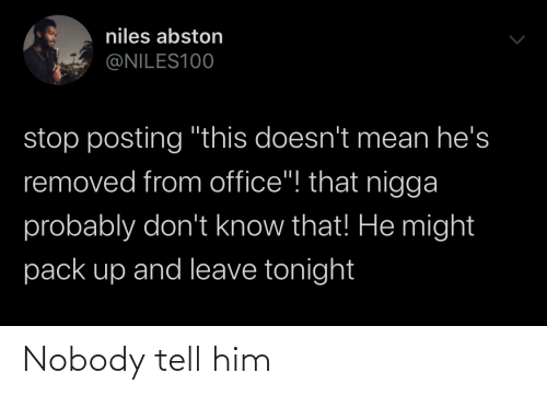 """pack: niles abston  @NILES100  stop posting """"this doesn't mean he's  removed from office""""! that nigga  probably don't know that! He might  pack up and leave tonight Nobody tell him"""