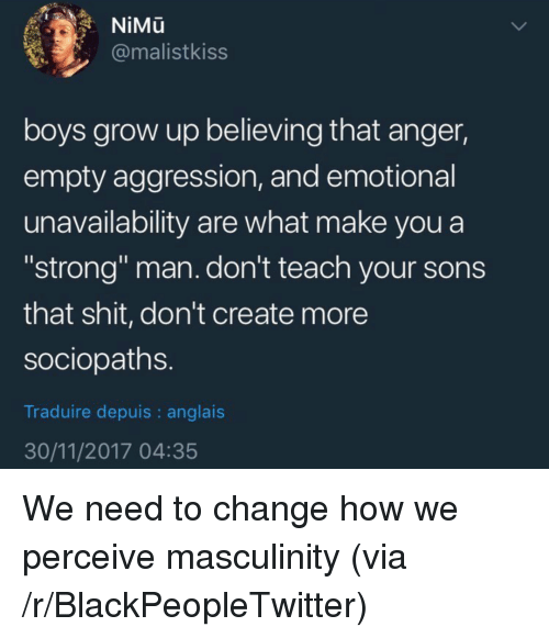 """perceive: NiMu  @malistkiss  boys grow up believing that anger,  empty aggression, and emotional  unavailability are what make you a  """"strong"""" man. don't teach your sons  that shit, don't create more  sociopaths  Traduire depuis : anglais  30/11/2017 04:35 <p>We need to change how we perceive masculinity (via /r/BlackPeopleTwitter)</p>"""