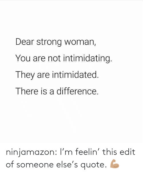 Someone Else: ninjamazon:  I'm feelin' this edit of someone else's quote. 💪🏽