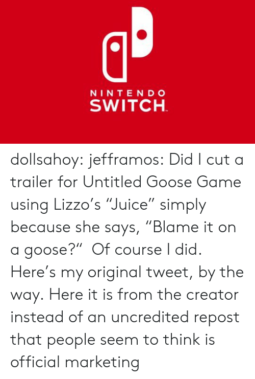 """trailer: NINTE NDo  SWITCH dollsahoy:  jefframos:    Did I cut a trailer for Untitled Goose Game using Lizzo's """"Juice"""" simply because she says, """"Blame it on a goose?"""" Of course I did.   Here's my original tweet, by the way.  Here it is from the creator instead of an uncredited repost that people seem to think is official marketing"""