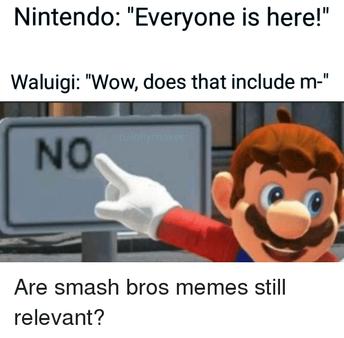 """Memes, Nintendo, and Smashing: Nintendo: """"Everyone is here!""""  Waluigi: """"Wow, does that include m-""""  No Are smash bros memes still relevant?"""
