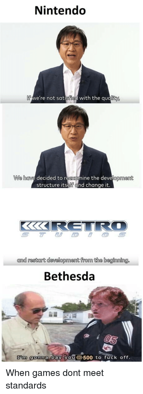 Nintendo, Fuck, and Games: Nintendo  If  we're not satisfied with the qualit  e have decided to reexamine the developme  nt  structure itself and change  it.  and restart development from the beginning.  Bethesda  I'm gonna pay you500 to fuck off. When games dont meet standards