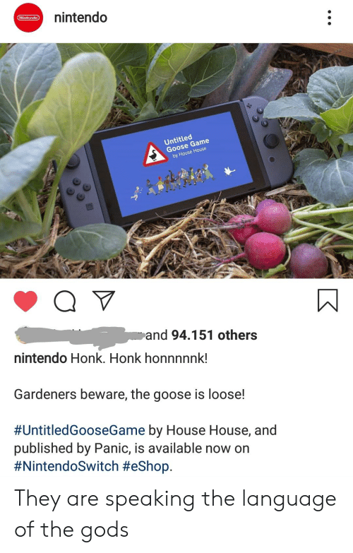 Nintendo, Game, and House: nintendo  Nintendo  Untitled  Goose Game  by House House  Q V  and 94.151 others  nintendo Honk. Honk honnnnnk!  Gardeners beware, the goose is loose!  #UntitledGooeGame by House House, and  published by Panic, is available now on  They are speaking the language of the gods